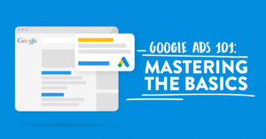 Google Ads 101: Mastering The Basics