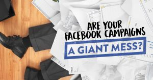 Are your Facebook campaigns a giant mess?